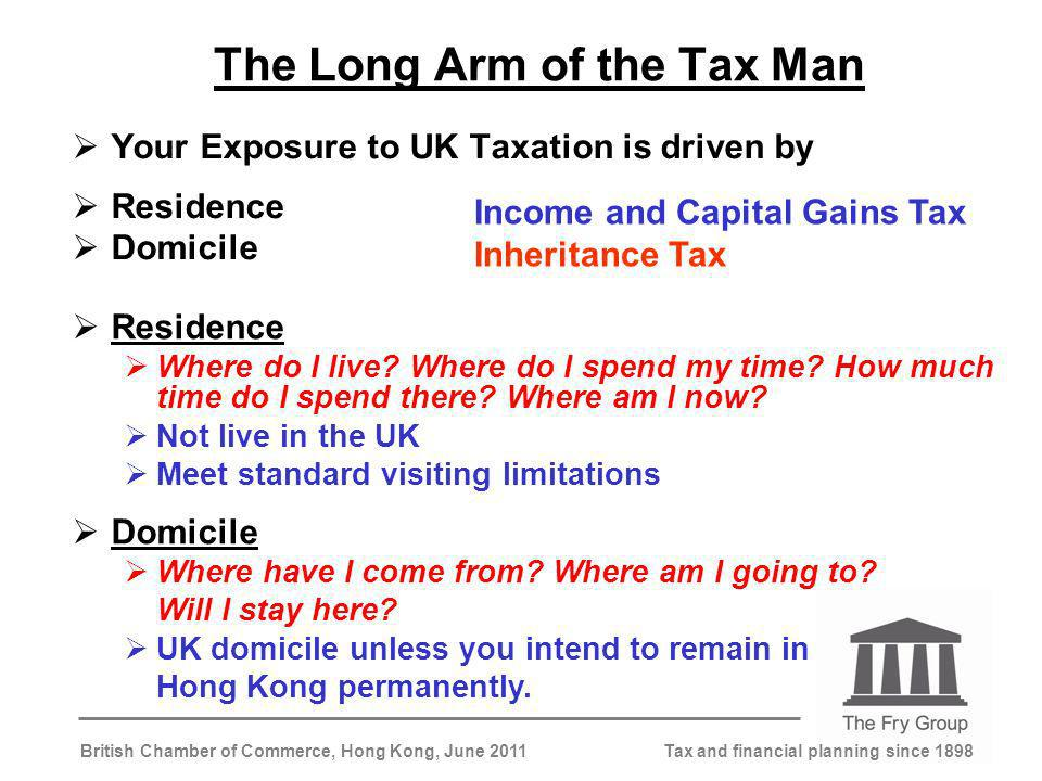 Tax and financial planning since 1898British Chamber of Commerce, Hong Kong, June 2011 The Long Arm of the Tax Man Your Exposure to UK Taxation is driven by Residence Domicile Where have I come from.