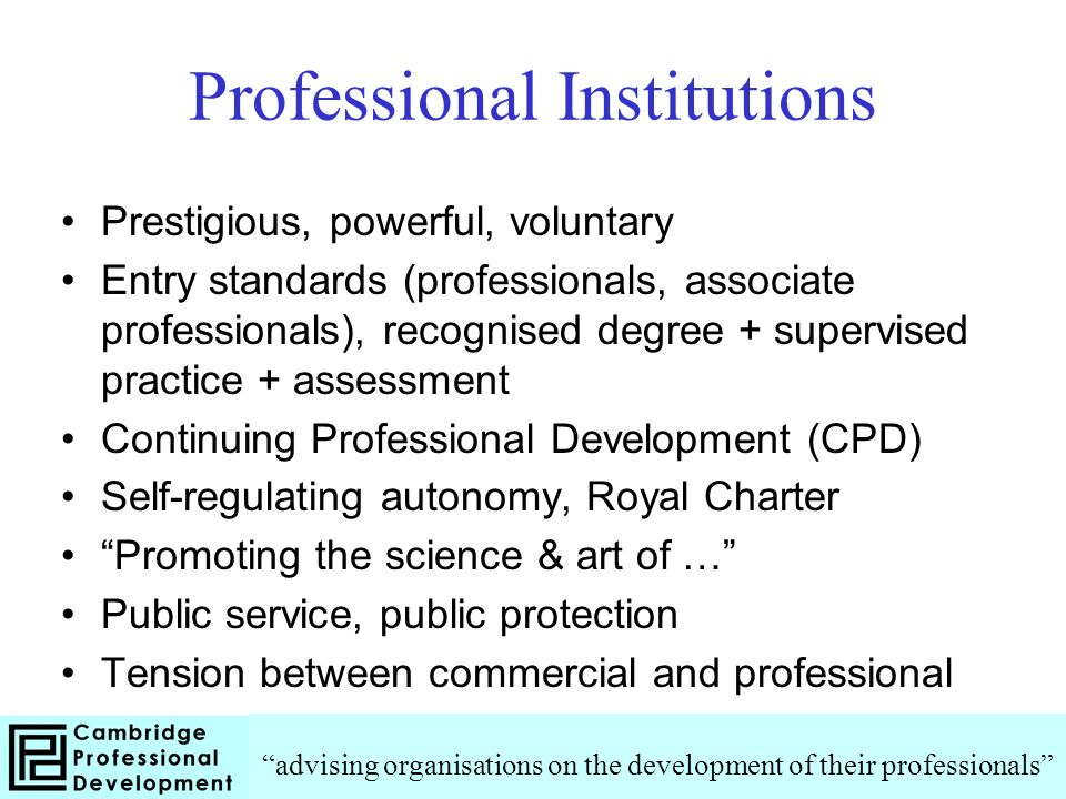 Professional Institutions Prestigious, powerful, voluntary Entry standards (professionals, associate professionals), recognised degree + supervised practice + assessment Continuing Professional Development (CPD) Self-regulating autonomy, Royal Charter Promoting the science & art of … Public service, public protection Tension between commercial and professional advising organisations on the development of their professionals