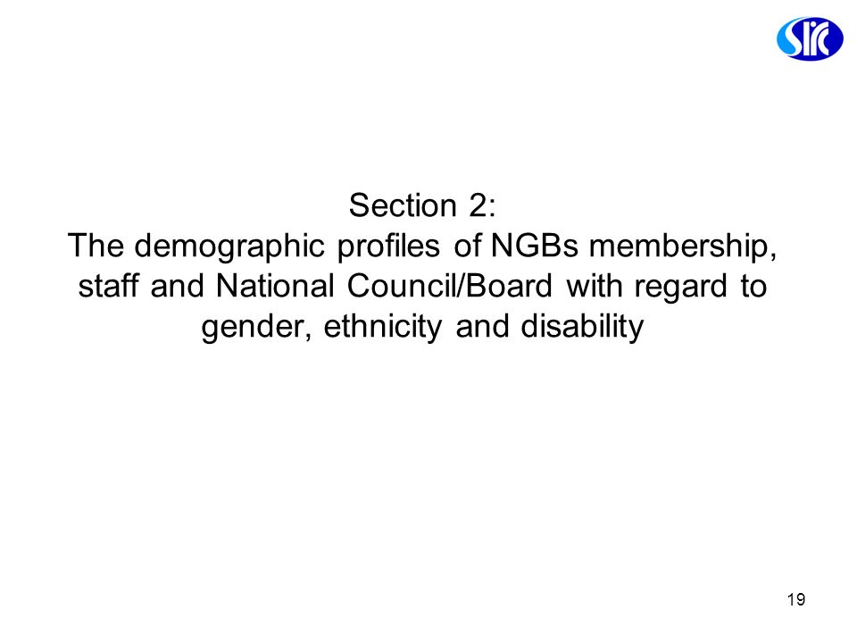 19 Section 2: The demographic profiles of NGBs membership, staff and National Council/Board with regard to gender, ethnicity and disability