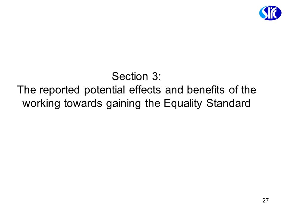 27 Section 3: The reported potential effects and benefits of the working towards gaining the Equality Standard