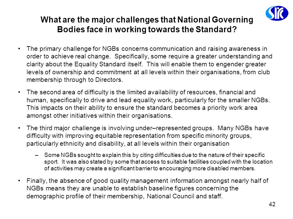 42 What are the major challenges that National Governing Bodies face in working towards the Standard? The primary challenge for NGBs concerns communic