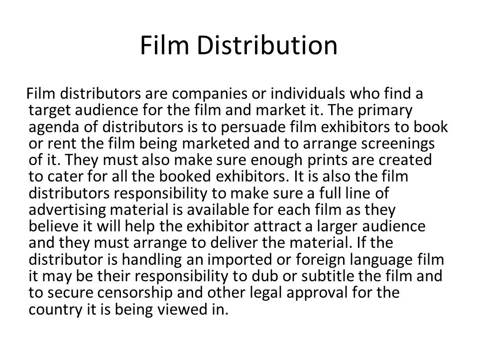 Film Distribution Film distributors are companies or individuals who find a target audience for the film and market it. The primary agenda of distribu
