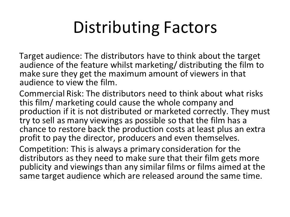Distributing Factors Target audience: The distributors have to think about the target audience of the feature whilst marketing/ distributing the film