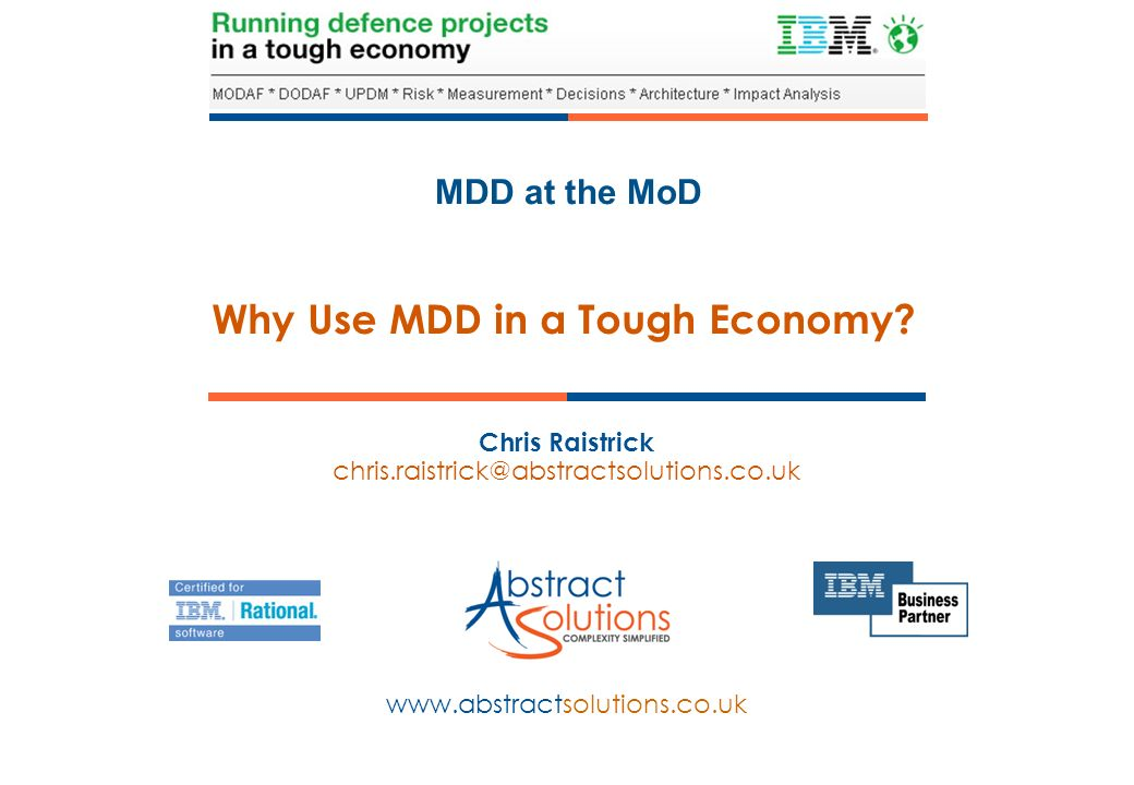 MDD at the MoD www.abstractsolutions.co.uk Chris Raistrick chris.raistrick@abstractsolutions.co.uk Why Use MDD in a Tough Economy?