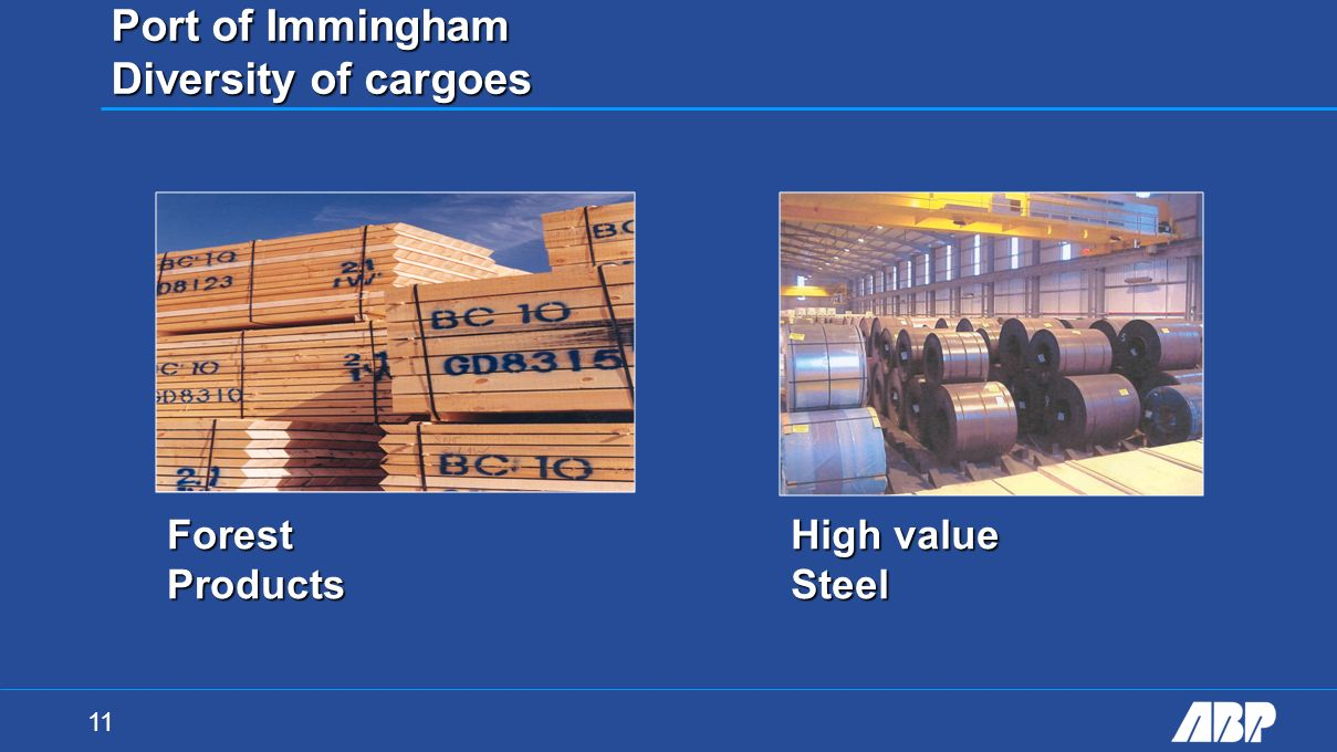 11 Port of Immingham Diversity of cargoes High value Steel Forest Products