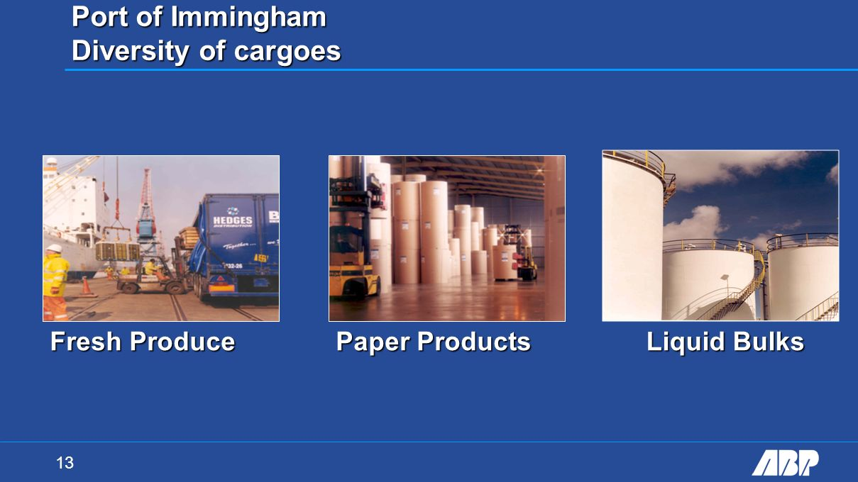 13 Port of Immingham Diversity of cargoes Fresh Produce Paper Products Liquid Bulks