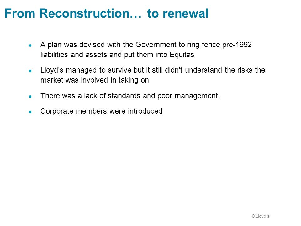© Lloyds A plan was devised with the Government to ring fence pre-1992 liabilities and assets and put them into Equitas Lloyds managed to survive but