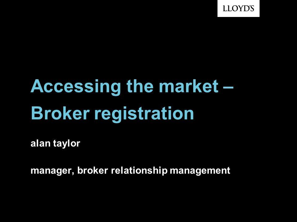Accessing the market – Broker registration alan taylor manager, broker relationship management
