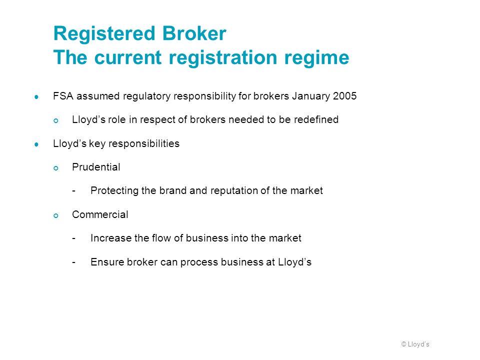 © Lloyds Registered Broker The current registration regime FSA assumed regulatory responsibility for brokers January 2005 Lloyds role in respect of br