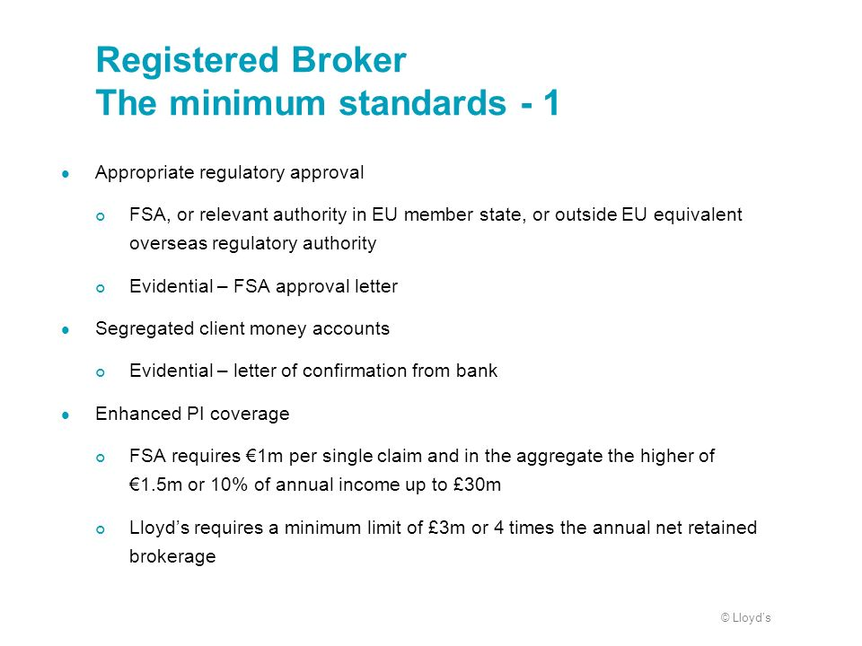 © Lloyds Registered Broker The minimum standards - 1 Appropriate regulatory approval FSA, or relevant authority in EU member state, or outside EU equi