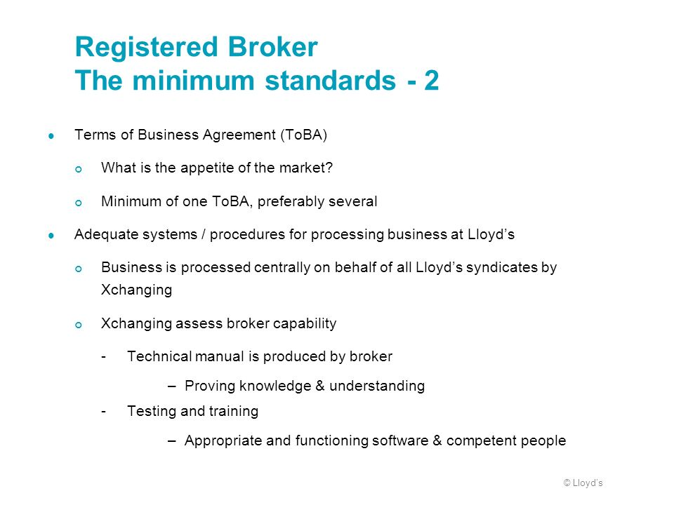 © Lloyds Registered Broker The minimum standards - 2 Terms of Business Agreement (ToBA) What is the appetite of the market? Minimum of one ToBA, prefe