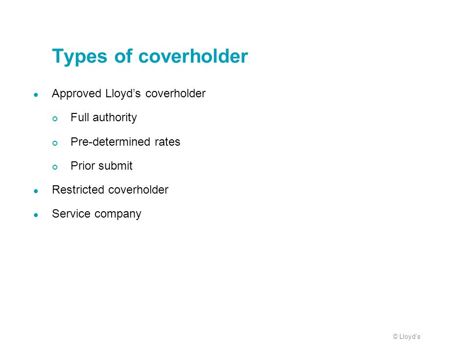 © Lloyds Types of coverholder Approved Lloyds coverholder Full authority Pre-determined rates Prior submit Restricted coverholder Service company