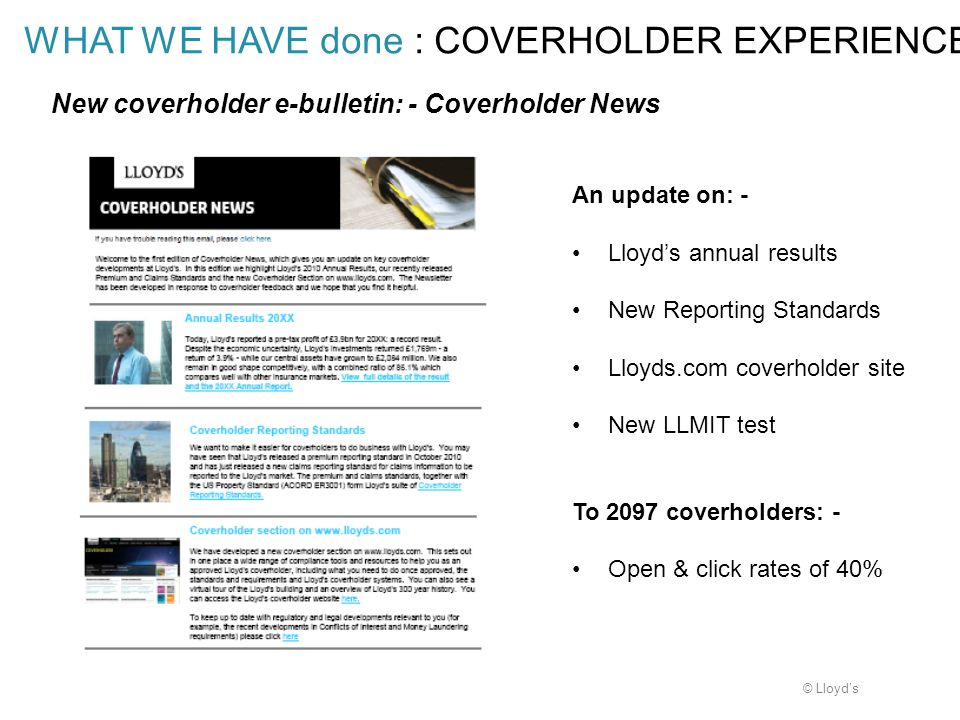 © Lloyds WHAT WE HAVE done : COVERHOLDER EXPERIENCE An update on: - Lloyds annual results New Reporting Standards Lloyds.com coverholder site New LLMI