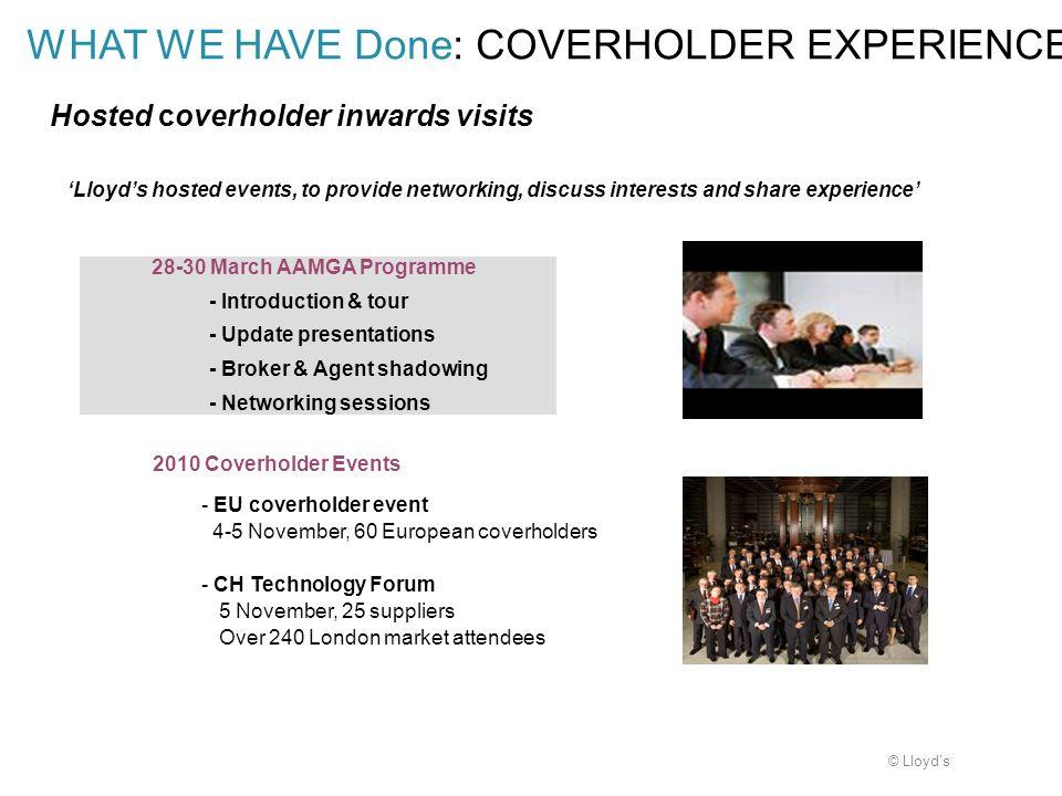 © Lloyds WHAT WE HAVE Done: COVERHOLDER EXPERIENCE Hosted coverholder inwards visits 2010 Coverholder Events - EU coverholder event 4-5 November, 60 E
