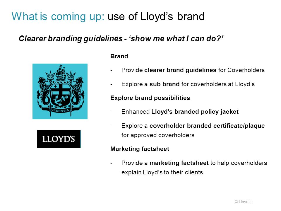 © Lloyds Brand -Provide clearer brand guidelines for Coverholders -Explore a sub brand for coverholders at Lloyds Explore brand possibilities -Enhance