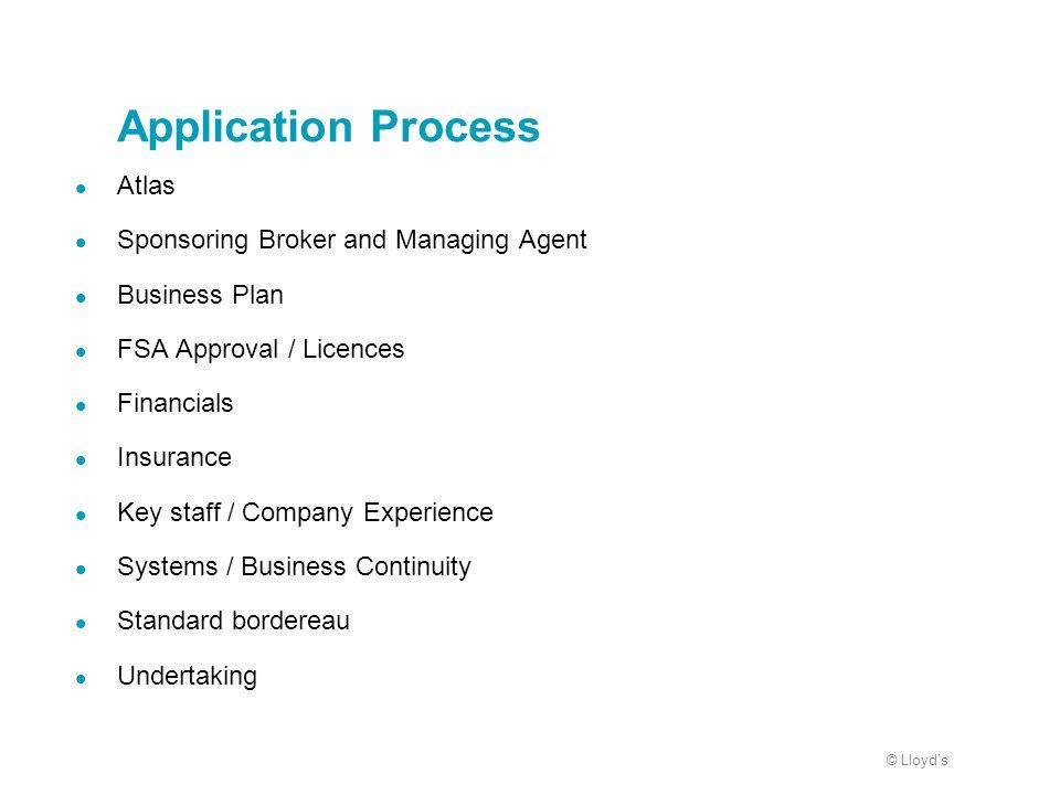 © Lloyds Application Process Atlas Sponsoring Broker and Managing Agent Business Plan FSA Approval / Licences Financials Insurance Key staff / Company