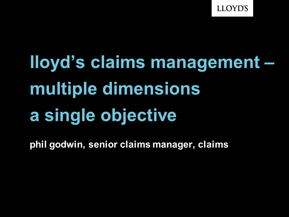 lloyds claims management – multiple dimensions a single objective phil godwin, senior claims manager, claims