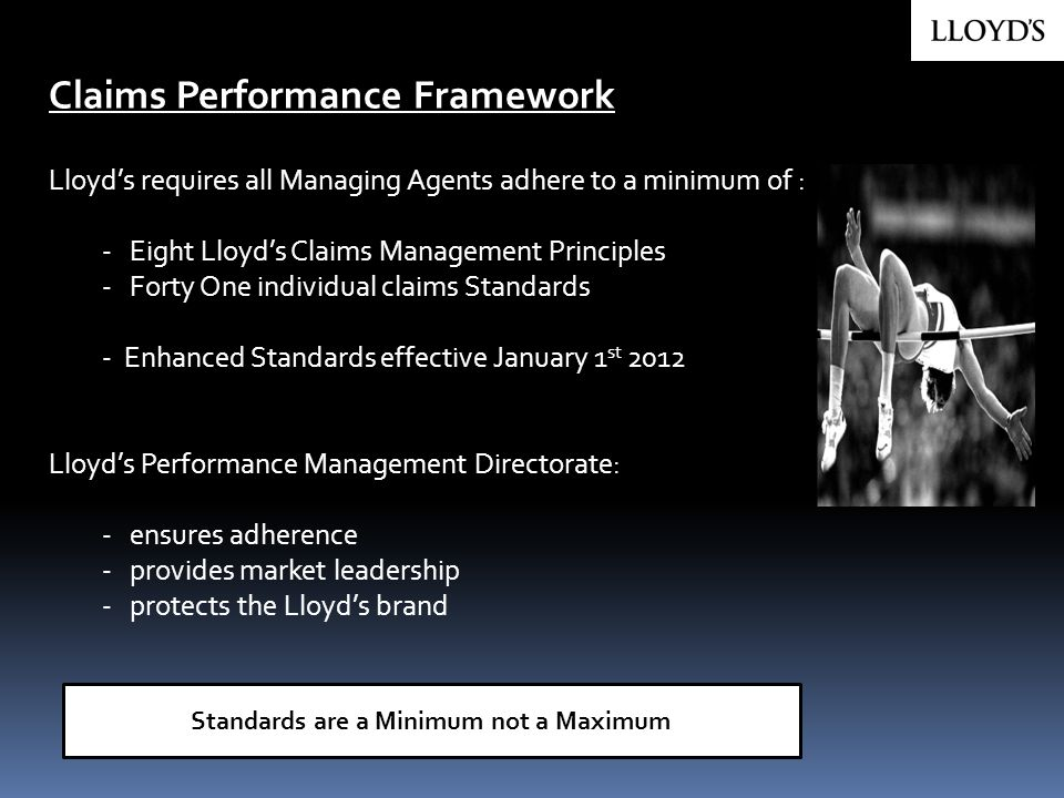 Claims Performance Framework Lloyds requires all Managing Agents adhere to a minimum of : - Eight Lloyds Claims Management Principles - Forty One indi