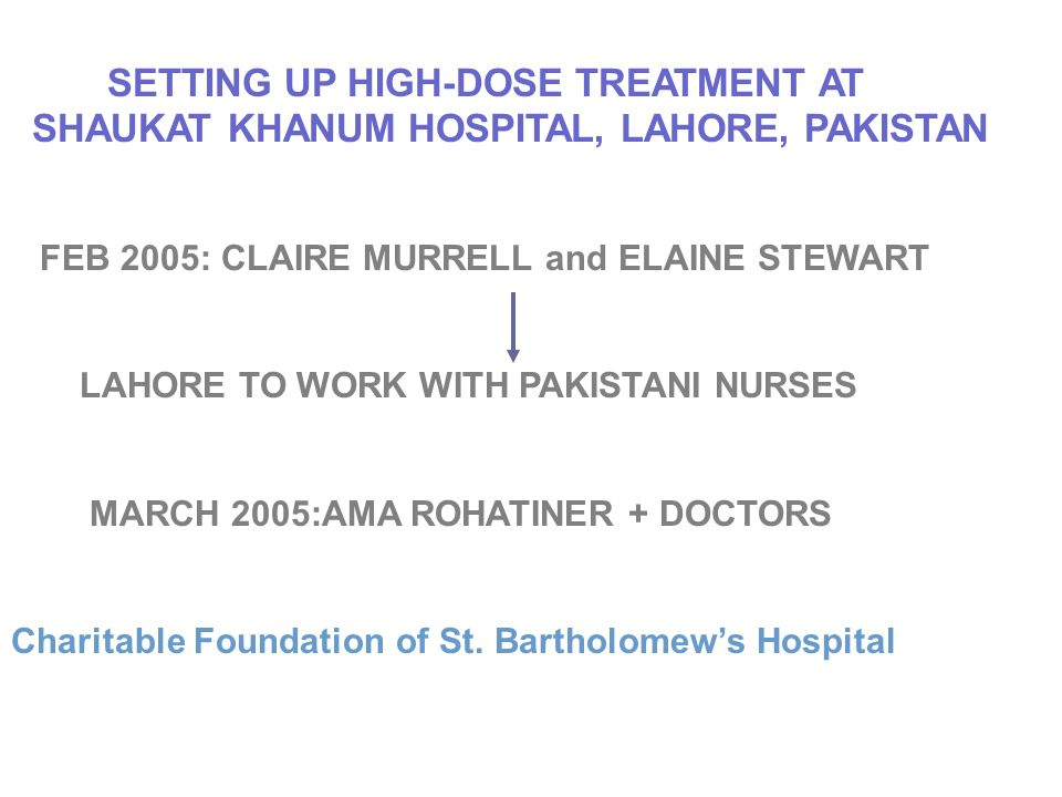 SETTING UP HIGH-DOSE TREATMENT AT SHAUKAT KHANUM HOSPITAL, LAHORE, PAKISTAN FEB 2005: CLAIRE MURRELL and ELAINE STEWART LAHORE TO WORK WITH PAKISTANI