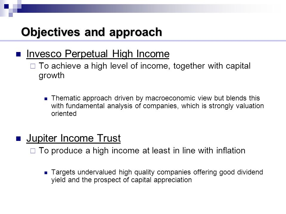 Objectives and approach Invesco Perpetual High Income To achieve a high level of income, together with capital growth Thematic approach driven by macroeconomic view but blends this with fundamental analysis of companies, which is strongly valuation oriented Jupiter Income Trust To produce a high income at least in line with inflation Targets undervalued high quality companies offering good dividend yield and the prospect of capital appreciation