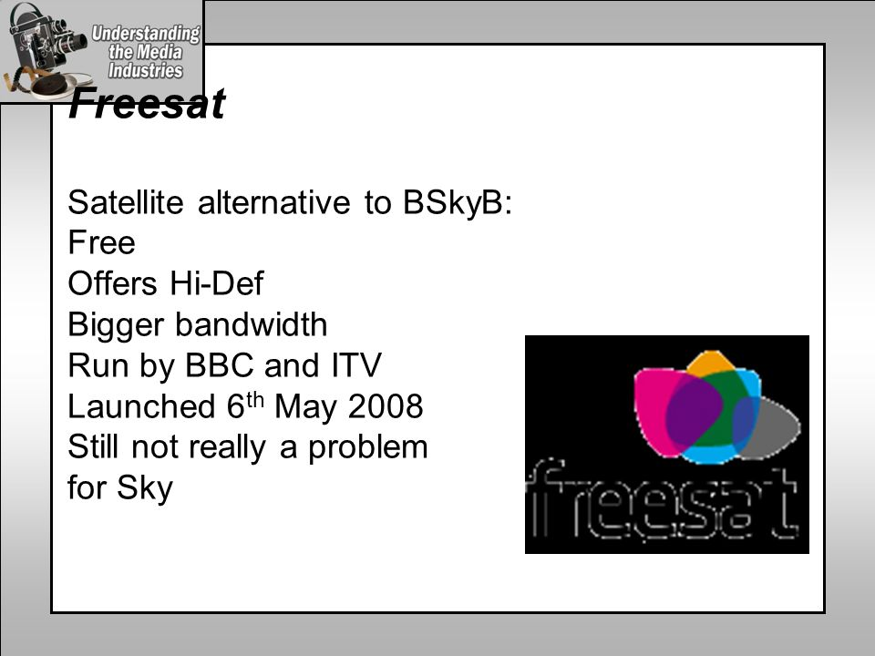 Freesat Satellite alternative to BSkyB: Free Offers Hi-Def Bigger bandwidth Run by BBC and ITV Launched 6 th May 2008 Still not really a problem for Sky