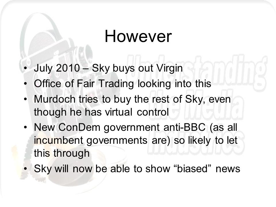 However July 2010 – Sky buys out Virgin Office of Fair Trading looking into this Murdoch tries to buy the rest of Sky, even though he has virtual control New ConDem government anti-BBC (as all incumbent governments are) so likely to let this through Sky will now be able to show biased news