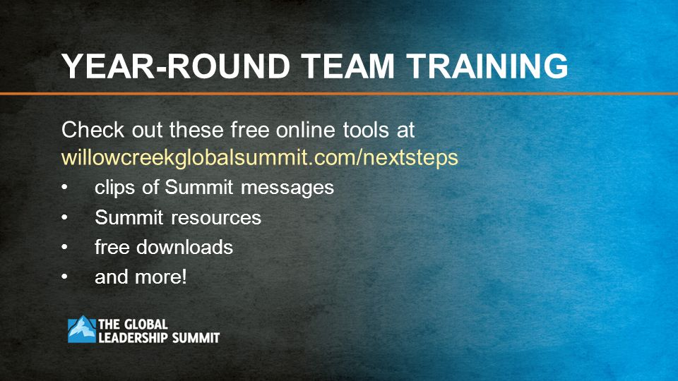 YEAR-ROUND TEAM TRAINING Check out these free online tools at willowcreekglobalsummit.com/nextsteps clips of Summit messages Summit resources free downloads and more!