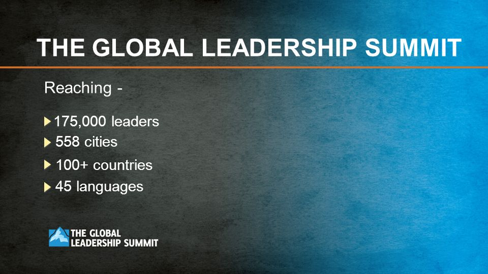 THE GLOBAL LEADERSHIP SUMMIT Reaching - 175,000 leaders 558 cities 100+ countries 45 languages