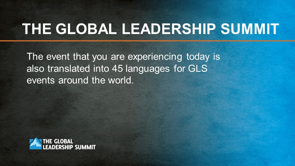 THE GLOBAL LEADERSHIP SUMMIT The event that you are experiencing today is also translated into 45 languages for GLS events around the world.