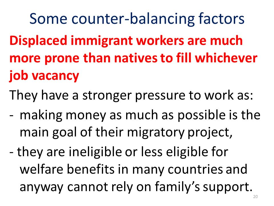 Some counter-balancing factors Displaced immigrant workers are much more prone than natives to fill whichever job vacancy They have a stronger pressure to work as: - making money as much as possible is the main goal of their migratory project, - they are ineligible or less eligible for welfare benefits in many countries and anyway cannot rely on familys support.