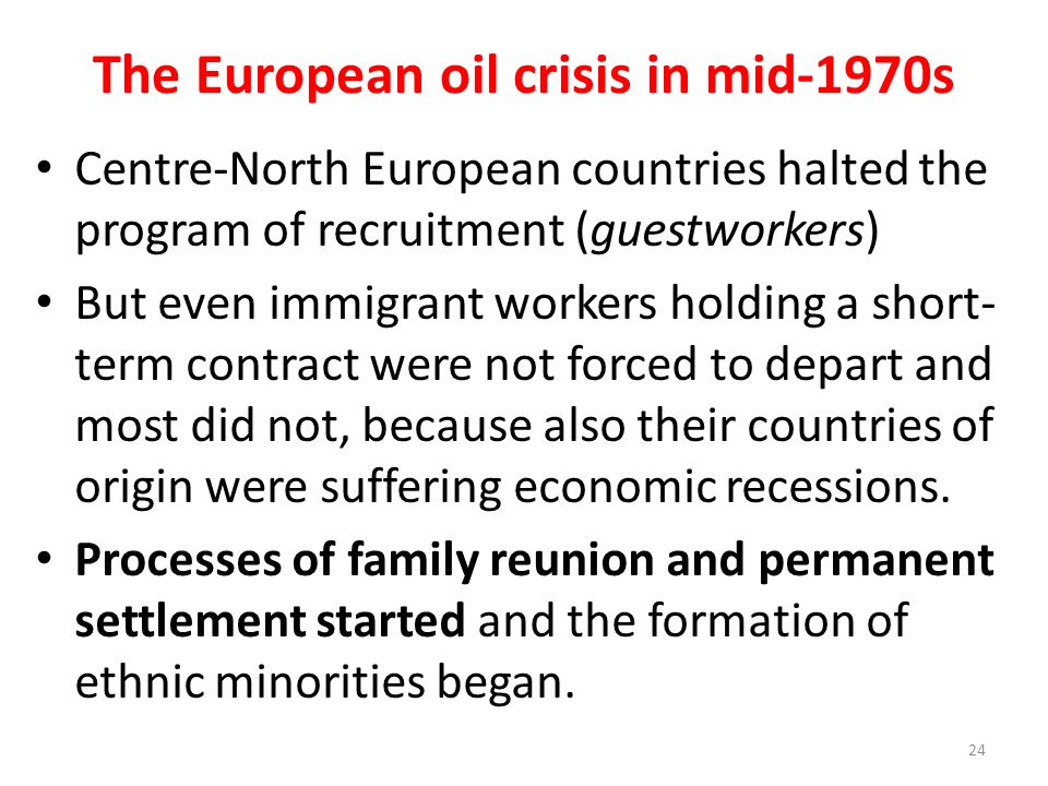 The European oil crisis in mid-1970s Centre-North European countries halted the program of recruitment (guestworkers) But even immigrant workers holding a short- term contract were not forced to depart and most did not, because also their countries of origin were suffering economic recessions.