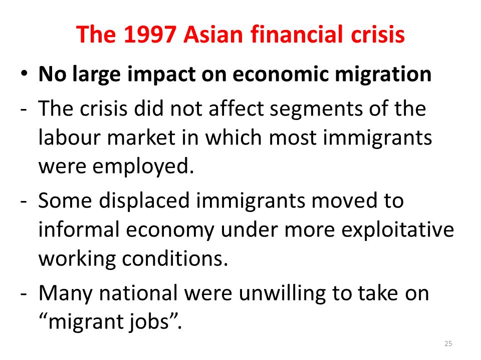 The 1997 Asian financial crisis No large impact on economic migration - The crisis did not affect segments of the labour market in which most immigrants were employed.