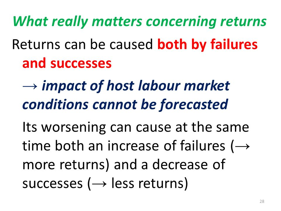 What really matters concerning returns Returns can be caused both by failures and successes impact of host labour market conditions cannot be forecasted Its worsening can cause at the same time both an increase of failures ( more returns) and a decrease of successes ( less returns) 28