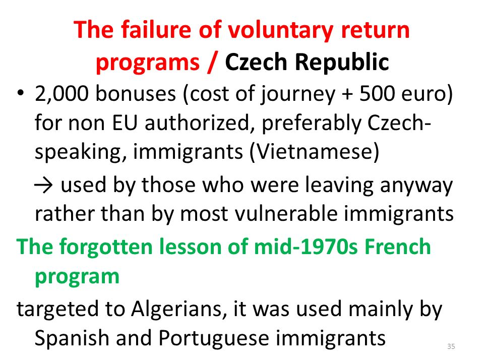 The failure of voluntary return programs / Czech Republic 2,000 bonuses (cost of journey + 500 euro) for non EU authorized, preferably Czech- speaking, immigrants (Vietnamese) used by those who were leaving anyway rather than by most vulnerable immigrants The forgotten lesson of mid-1970s French program targeted to Algerians, it was used mainly by Spanish and Portuguese immigrants 35