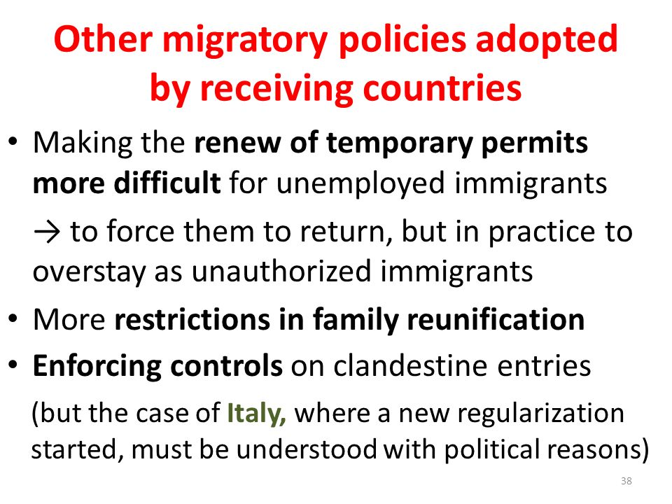 Other migratory policies adopted by receiving countries Making the renew of temporary permits more difficult for unemployed immigrants to force them to return, but in practice to overstay as unauthorized immigrants More restrictions in family reunification Enforcing controls on clandestine entries (but the case of Italy, where a new regularization started, must be understood with political reasons) 38