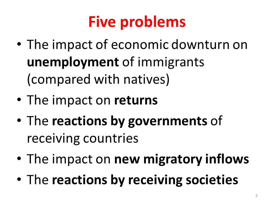 Five problems The impact of economic downturn on unemployment of immigrants (compared with natives) The impact on returns The reactions by governments of receiving countries The impact on new migratory inflows The reactions by receiving societies 5