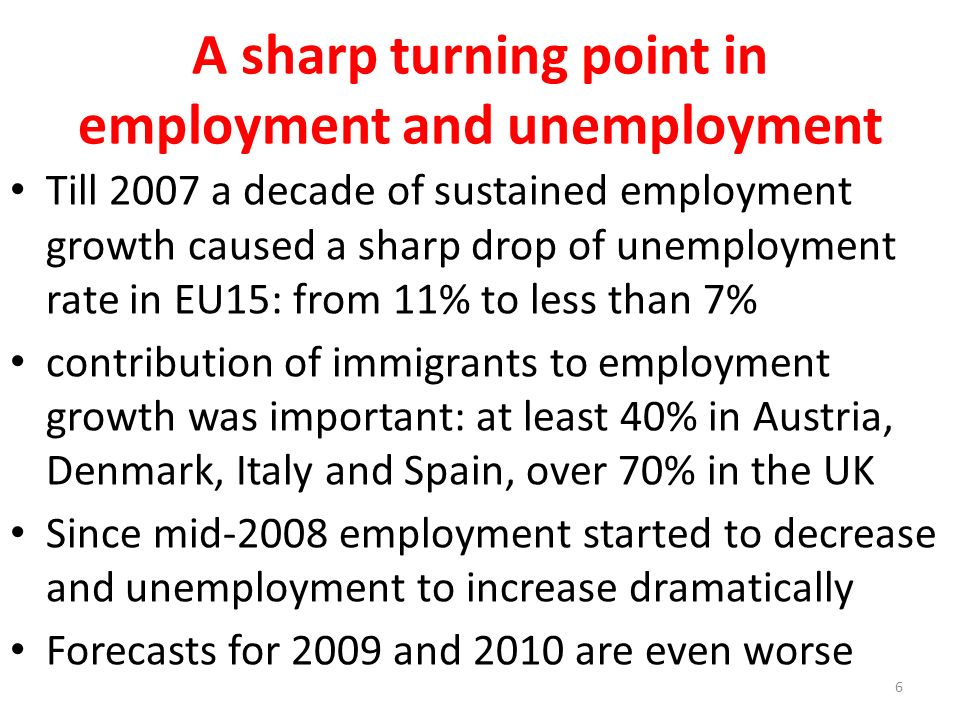 A sharp turning point in employment and unemployment Till 2007 a decade of sustained employment growth caused a sharp drop of unemployment rate in EU15: from 11% to less than 7% contribution of immigrants to employment growth was important: at least 40% in Austria, Denmark, Italy and Spain, over 70% in the UK Since mid-2008 employment started to decrease and unemployment to increase dramatically Forecasts for 2009 and 2010 are even worse 6