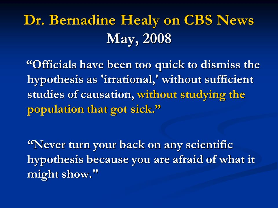 Dr. Bernadine Healy on CBS News May, 2008 Officials have been too quick to dismiss the hypothesis as 'irrational,' without sufficient studies of causa
