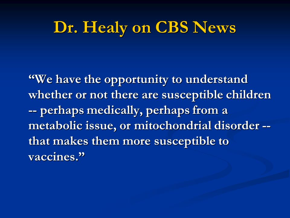 Dr. Healy on CBS News We have the opportunity to understand whether or not there are susceptible children -- perhaps medically, perhaps from a metabol