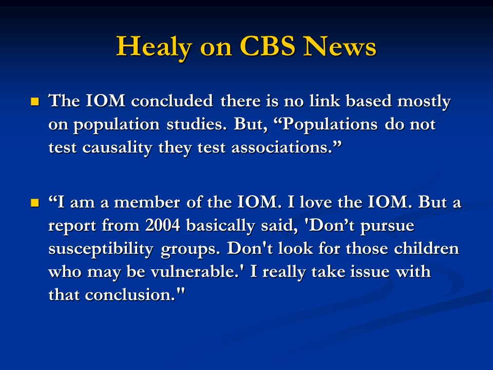Healy on CBS News The IOM concluded there is no link based mostly on population studies. But, Populations do not test causality they test associations