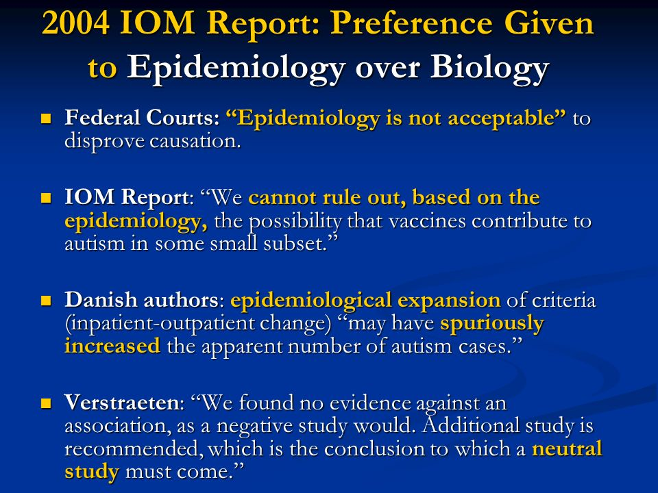 2004 IOM Report: Preference Given to Epidemiology over Biology Federal Courts: Epidemiology is not acceptable to disprove causation. Federal Courts: E