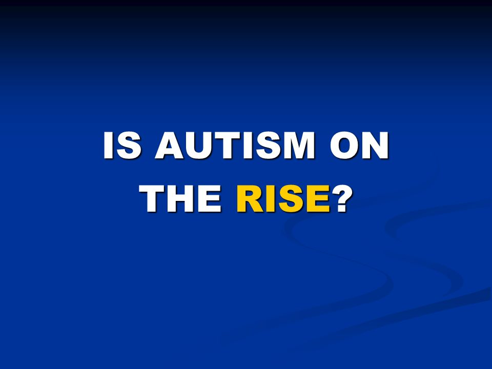 IS AUTISM ON THE RISE