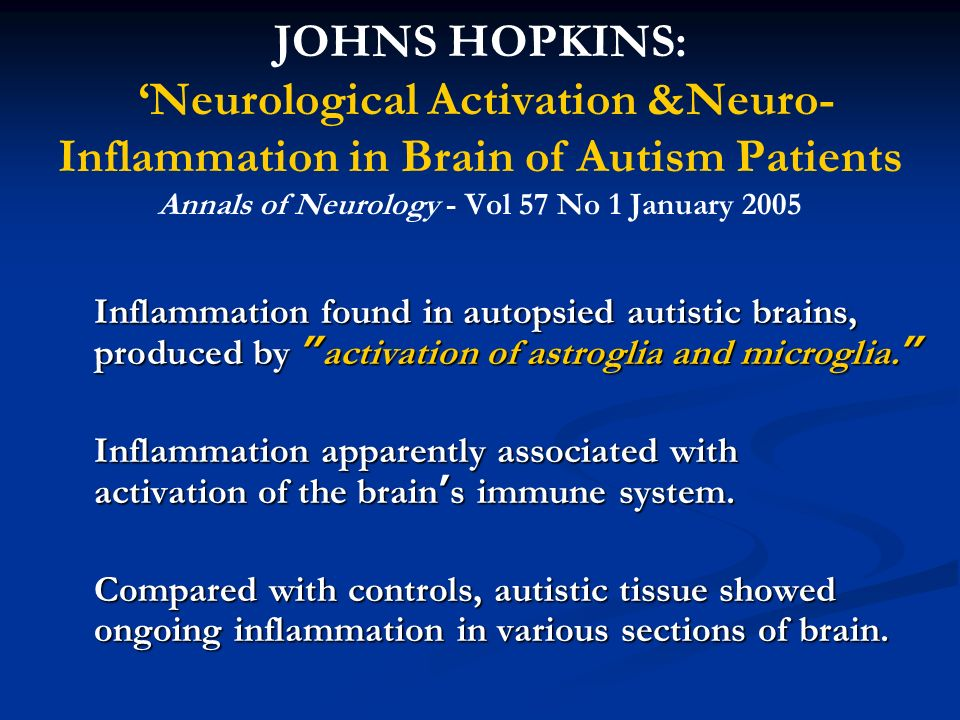 JOHNS HOPKINS: Neurological Activation &Neuro- Inflammation in Brain of Autism Patients Annals of Neurology - Vol 57 No 1 January 2005 Inflammation fo