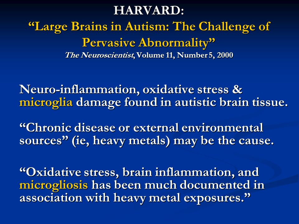 HARVARD: Large Brains in Autism: The Challenge of Pervasive Abnormality The Neuroscientist, Volume 11, Number 5, 2000 Neuro-inflammation, oxidative stress & microglia damage found in autistic brain tissue.