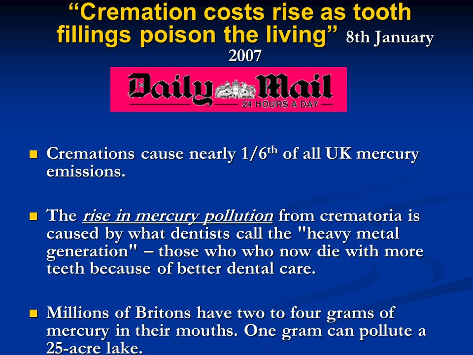 Cremation costs rise as tooth fillings poison the living 8th January 2007 Cremation costs rise as tooth fillings poison the living 8th January 2007 Cremations cause nearly 1/6 th of all UK mercury emissions.