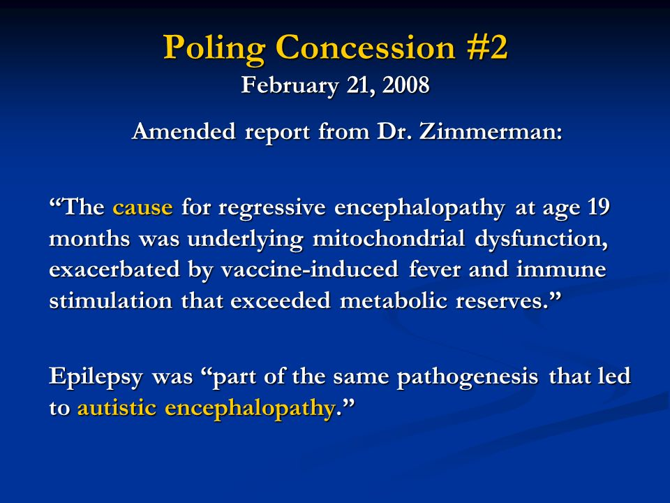 Poling Concession #2 February 21, 2008 Amended report from Dr. Zimmerman: The cause for regressive encephalopathy at age 19 months was underlying mito