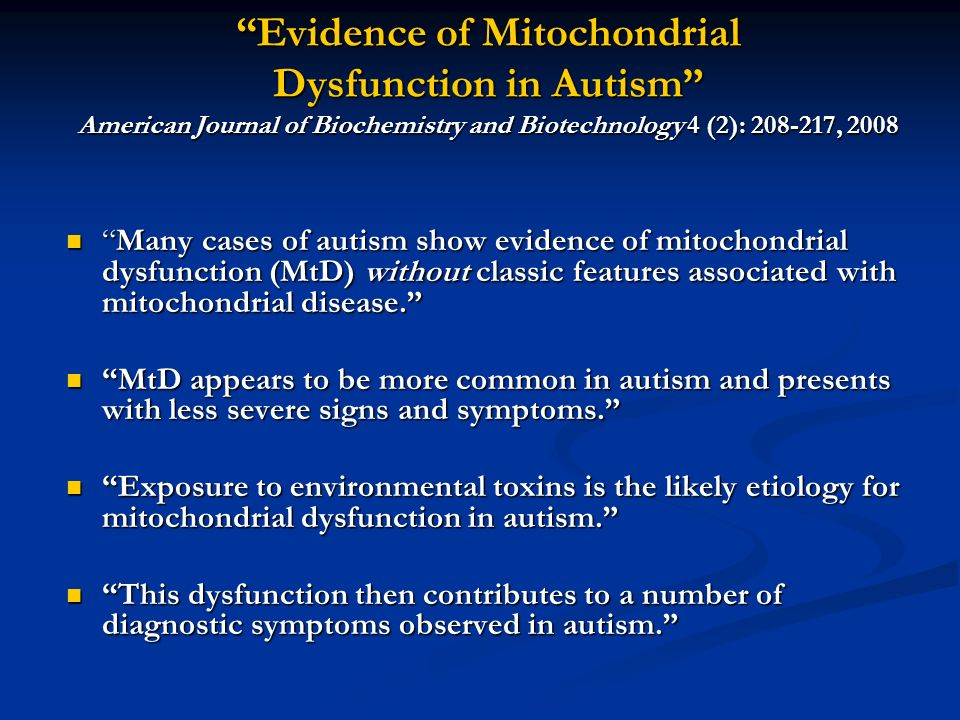 Evidence of Mitochondrial Dysfunction in Autism American Journal of Biochemistry and Biotechnology 4 (2): 208-217, 2008 Many cases of autism show evidence of mitochondrial dysfunction (MtD) without classic features associated with mitochondrial disease.Many cases of autism show evidence of mitochondrial dysfunction (MtD) without classic features associated with mitochondrial disease.