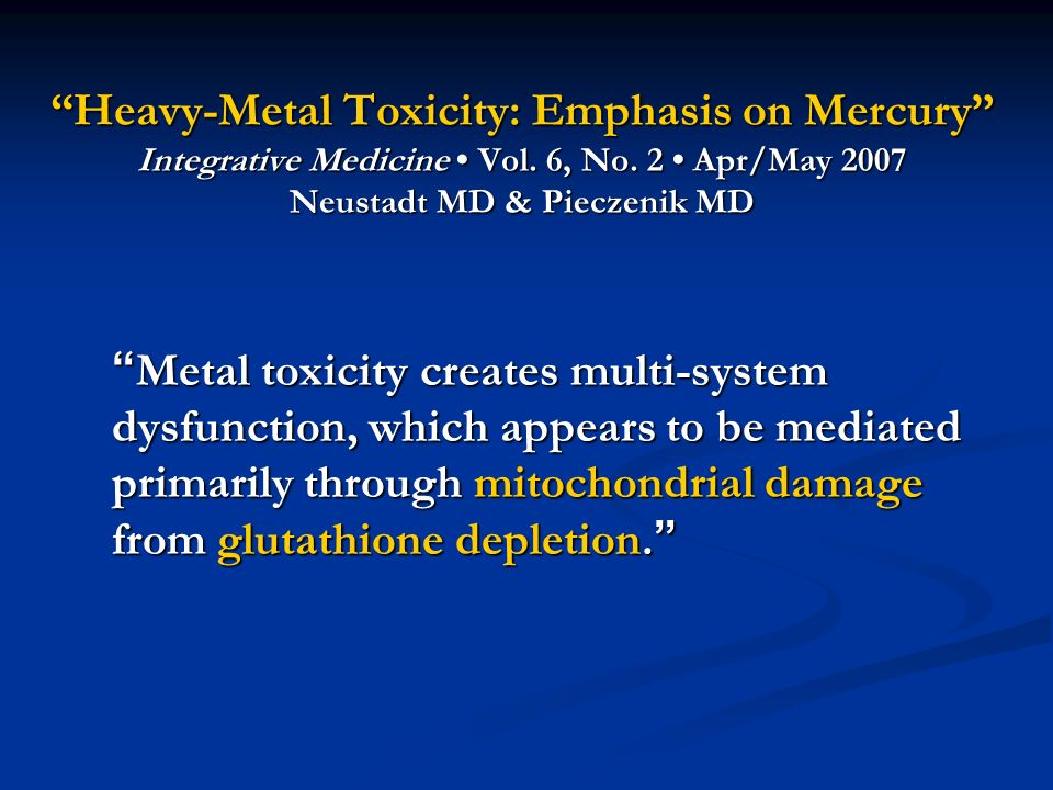 Heavy-Metal Toxicity: Emphasis on Mercury Integrative Medicine Vol. 6, No. 2 Apr/May 2007 Neustadt MD & Pieczenik MD Metal toxicity creates multi-syst