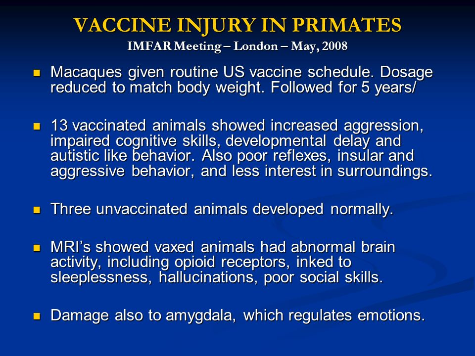 VACCINE INJURY IN PRIMATES IMFAR Meeting – London – May, 2008 Macaques given routine US vaccine schedule. Dosage reduced to match body weight. Followe