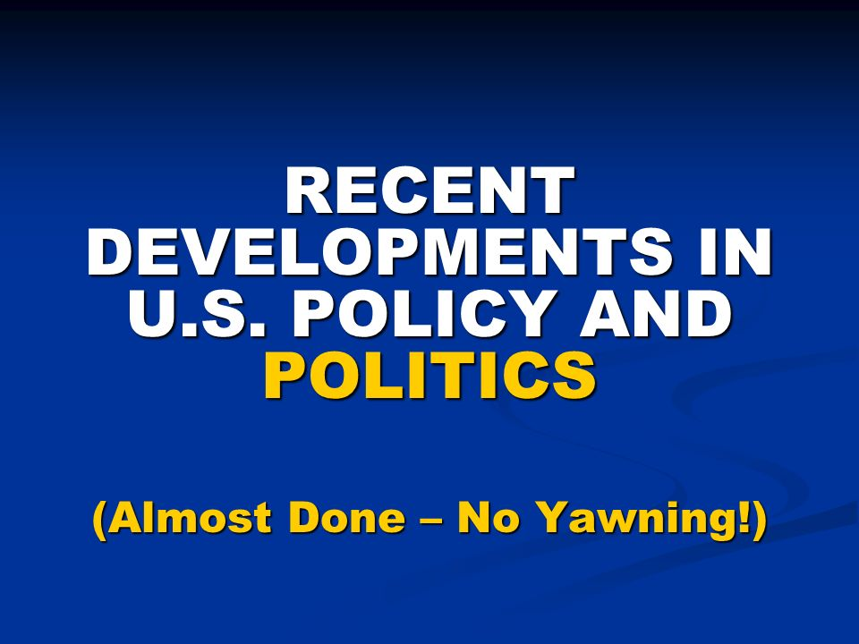 RECENT DEVELOPMENTS IN U.S. POLICY AND POLITICS (Almost Done – No Yawning!)